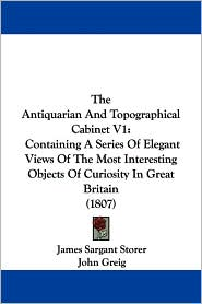The Antiquarian and Topographical Cabinet V1: Containing a Series of Elegant Views of the Most Interesting Objects of Curiosity in Great Britain (1807 - James Sargant Storer, John Greig