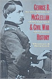George B. Mcclellan and Civil War History: In the Shadow of Grant and Sherman - Thomas J. Rowland
