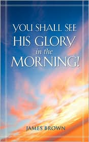 You Shall See His Glory In The Morning! - James Brown