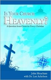 Is Your Church Heavenly?: A Question from Christ for Every Christian - John Meacham, Lon Ackelson