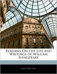 Remarks On The Life And Writings Of William Shakspeare - John Britton