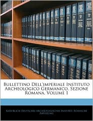 Bullettino Dell'Imperiale Instituto Archeologico Germanico, Sezione Romana, Volume 1 - Kaiserlich Deutsches Archaologisches In