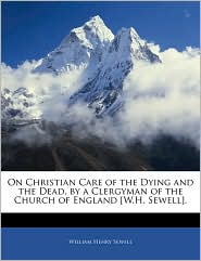 On Christian Care Of The Dying And The Dead, By A Clergyman Of The Church Of England [W.H. Sewell]. - William Henry Sewell