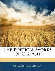 The Poetical Works Of C.B. Ash - Charles Bowker Ash
