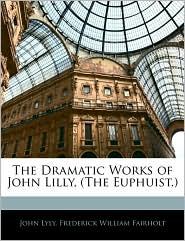 The Dramatic Works Of John Lilly, (The Euphuist.) - John Lyly, Frederick William Fairholt