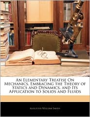 An Elementary Treatise On Mechanics, Embracing The Theory Of Statics And Dynamics, And Its Application To Solids And Fluids - Augustus William Smith