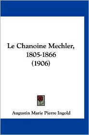 Le Chanoine Mechler, 1805-1866 (1906) - Augustin Marie Pierre Ingold