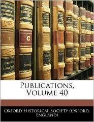 Publications, Volume 40 - Engla Oxford Historical Society (Oxford