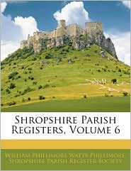 Shropshire Parish Registers, Volume 6 - William Phillimore Watts Phillimore, Created by Pari Shropshire Parish Register Society