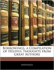 Borrowings, A Compilation Of Helpful Thoughts From Great Authors - Anonymous