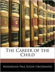The Career of the Child - Maximilian Paul Eugen Groszmann