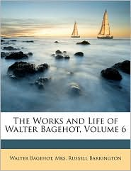 The Works And Life Of Walter Bagehot, Volume 6 - Walter Bagehot, Russell Barrington