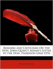 Remarks And Criticisms On The Hon. John Quincy Adams's Letter To The Hon. Harrison Gray Otis - William Coleman