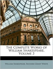 The Complete Works Of William Shakespeare, Volume 3 - William Shakespeare, Richard Grant White