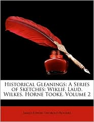 Historical Gleanings: A Series of Sketches: Wiklif. Laud. Wilkes. Horne Tooke, Volume 2 - James Edwin Thorold Rogers
