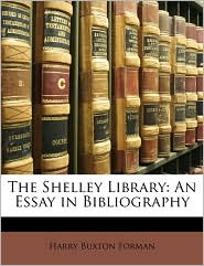 The Shelley Library: An Essay in Bibliography - Harry Buxton Forman