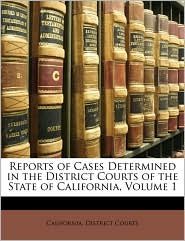Reports of Cases Determined in the District Courts of the State of California, Volume 1 - Created by California. District California. District Courts