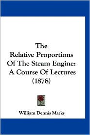 The Relative Proportions of the Steam Engine: A Course of Lectures (1878) - William Dennis Marks