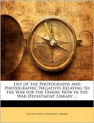 List of the Photographs and Photographic Negatives Relating to the War for the Union: Now in the War Department Library. - Created by States W United States War Dept Library