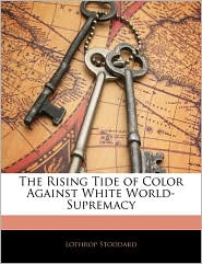 The Rising Tide Of Color Against White World-Supremacy - Lothrop Stoddard