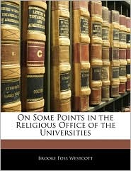 On Some Points In The Religious Office Of The Universities - Brooke Foss Westcott