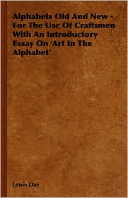 Alphabets Old And New - For The Use Of Craftsmen With An Introductory Essay On 'Art In The Alphabet' - Lewis Day, Anon