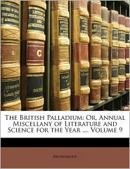 The British Palladium: Or, Annual Miscellany of Literature and Science for the Year ..., Volume 9 - Anonymous