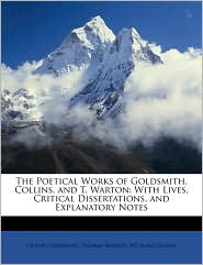 The Poetical Works of Goldsmith, Collins, and T. Warton: With Lives, Critical Dissertations, and Explanatory Notes - Oliver Goldsmith, William Collins, Thomas Warton