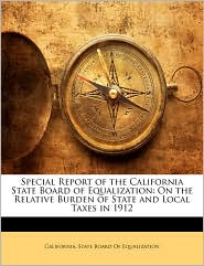 Special Report of the California State Board of Equalization: On the Relative Burden of State and Local Taxes in 1912