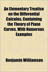 An Elementary Treatise on the Differential Calculus, Containing the Theory of Plane Curves, With Numerous Examples - Benjamin Williamson