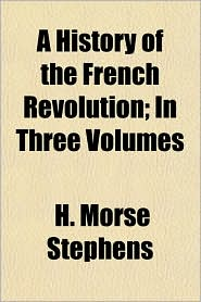 A History of the French Revolution; In Three Volumes - H. Morse Stephens