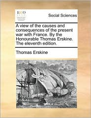 A view of the causes and consequences of the present war with France. By the Honourable Thomas Erskine. The eleventh edition.