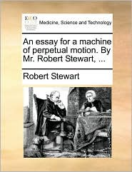 An essay for a machine of perpetual motion. By Mr. Robert Stewart, ...