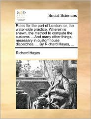 Rules for the port of London: or, the water-side practice. Wherein is shewn, the method to compute the customs. And many other things, necessary in customhouse dispatches. . By Richard Hayes, . - Richard Hayes
