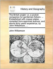 The British angler: or, a pocket-companion for gentlemen-fishers. ... Embellished with copper-plates ... compiled from approved authors, and above thirty years experience, by John Williamson, ... - John Williamson