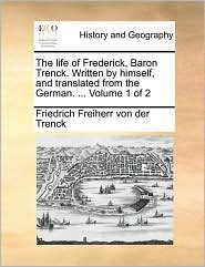 The life of Frederick, Baron Trenck. Written by himself, and translated from the German. ...  Volume 1 of 2
