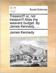 Treason!!! or, not treason!!! Alias the weavers budget. By James Kennedy, ... - James Kennedy