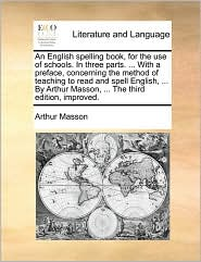 An English spelling book, for the use of schools. In three parts. ... With a preface, concerning the method of teaching to read and spell English, ... By Arthur Masson, ... The third edition, improved. - Arthur Masson