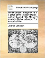 The sultaness: a tragedy. As it is acted at the Theatre-Royal in Drury-Lane, by His Majesty's servants. By Mr. Johnson. The second edition. - Charles Johnson