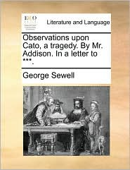 Observations upon Cato, a tragedy. By Mr. Addison. In a letter to ***. - George Sewell