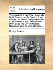 The clandestine marriage. A comedy. By G. Colman and D. Garrick, Esqrs. Adapted for theatrical representation, as performed at the Theatres-Royal Drury-Lane and Covent-Garden. Regulated from the prompt-books, ... - George Colman