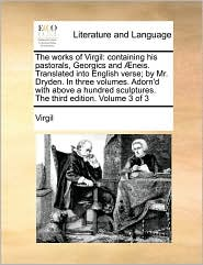 The works of Virgil: containing his pastorals, Georgics and neis. Translated into English verse; by Mr. Dryden. In three volumes. Adorn'd with above a hundred sculptures. The third edition. Volume 3 of 3 - Virgil