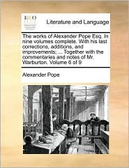 The works of Alexander Pope Esq. In nine volumes complete. With his last corrections, additions, and improvements; ... Together with the commentaries and notes of Mr. Warburton. Volume 6 of 9 - Alexander Pope