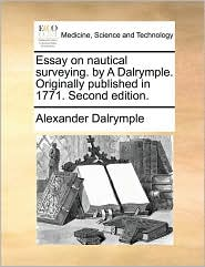 Essay on nautical surveying. by A Dalrymple. Originally published in 1771. Second edition. - Alexander Dalrymple