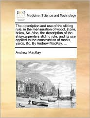 The Description and Use of the Sliding Rule, in the Mensuration of Wood, Stone, Bales, &C. Also, the Description of the Ship-Carpenters Sliding Rule, - Andrew MacKay