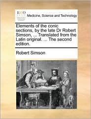 Elements of the conic sections, by the late Dr Robert Simson, . Translated from the Latin original. . The second edition. - Robert Simson