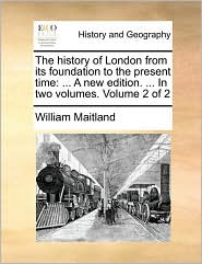 The history of London from its foundation to the present time: ... A new edition. ... In two volumes. Volume 2 of 2 - William Maitland