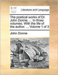 The poetical works of Dr. John Donne, . In three volumes. With the life of the author. . Volume 1 of 3 - John Donne