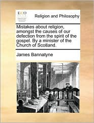 Mistakes about religion, amongst the causes of our defection from the spirit of the gospel. By a minister of the Church of Scotland. - James Bannatyne