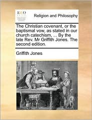 The Christian covenant, or the baptismal vow, as stated in our church catechism, ... By the late Rev. Mr Griffith Jones. The second edition. - Griffith Jones